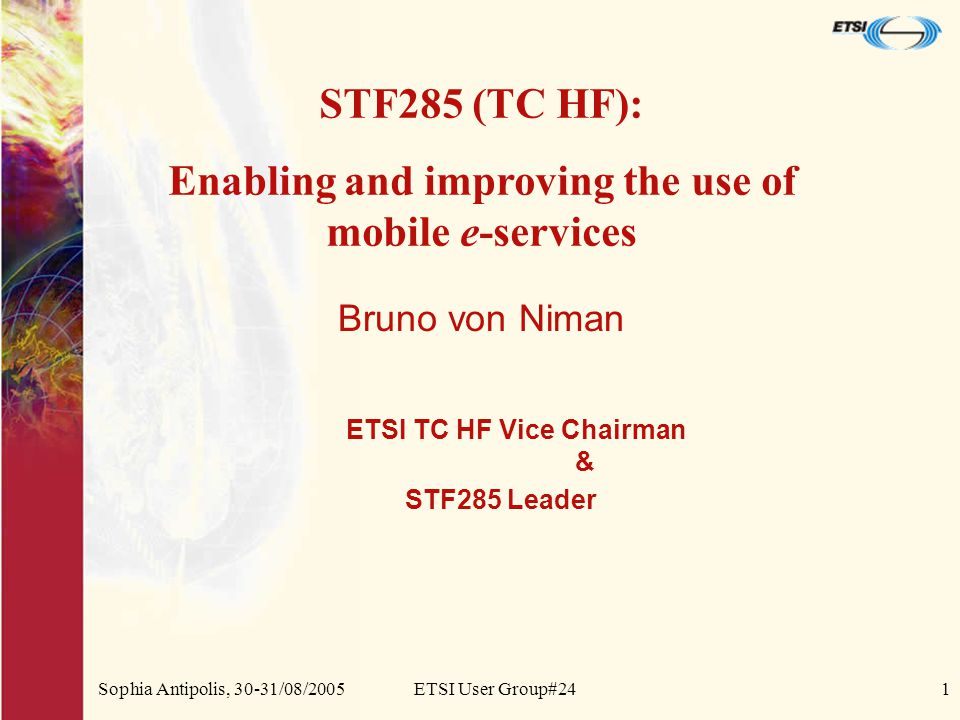 Sophia Antipolis, 30-31/08/2005ETSI User Group#241 Bruno von Niman ETSI TC HF Vice Chairman & STF285 Leader STF285 (TC HF): Enabling and improving the use of mobile e-services