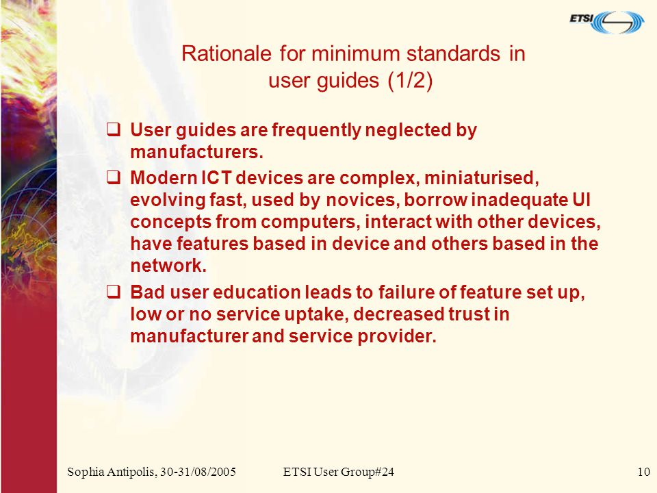 Sophia Antipolis, 30-31/08/2005ETSI User Group#2410 Rationale for minimum standards in user guides (1/2)  User guides are frequently neglected by manufacturers.