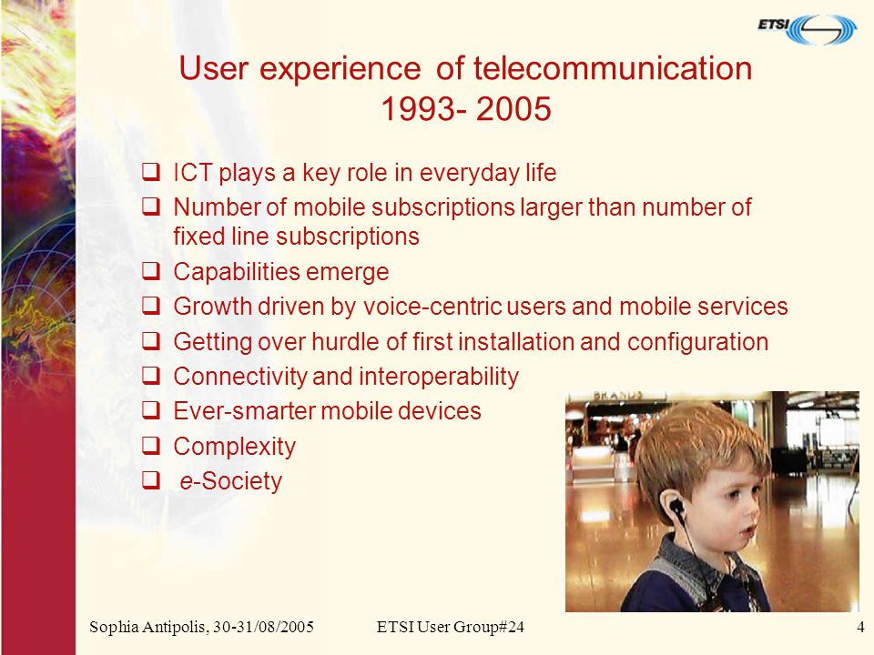 Sophia Antipolis, 30-31/08/2005ETSI User Group#244 User experience of telecommunication 1993- 2005  ICT plays a key role in everyday life  Number of mobile subscriptions larger than number of fixed line subscriptions  Capabilities emerge  Growth driven by voice-centric users and mobile services  Getting over hurdle of first installation and configuration  Connectivity and interoperability  Ever-smarter mobile devices  Complexity  e-Society