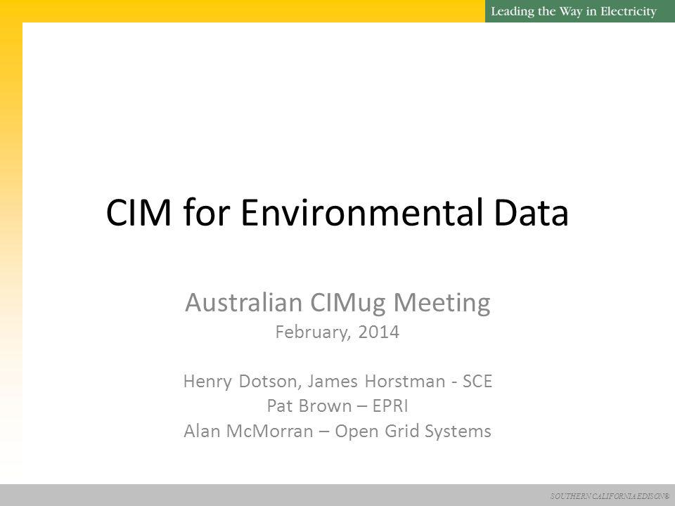 SOUTHERN CALIFORNIA EDISON® CIM for Environmental Data Australian CIMug Meeting February, 2014 Henry Dotson, James Horstman - SCE Pat Brown – EPRI Alan McMorran – Open Grid Systems