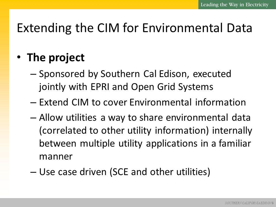SOUTHERN CALIFORNIA EDISON® The project – Sponsored by Southern Cal Edison, executed jointly with EPRI and Open Grid Systems – Extend CIM to cover Environmental information – Allow utilities a way to share environmental data (correlated to other utility information) internally between multiple utility applications in a familiar manner – Use case driven (SCE and other utilities) Extending the CIM for Environmental Data