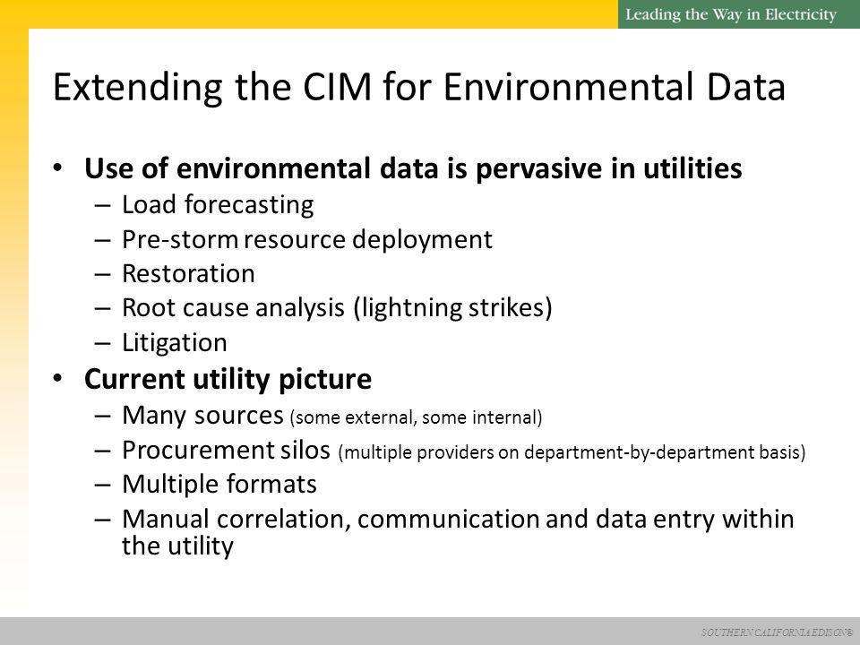 SOUTHERN CALIFORNIA EDISON® Use of environmental data is pervasive in utilities – Load forecasting – Pre-storm resource deployment – Restoration – Root cause analysis (lightning strikes) – Litigation Current utility picture – Many sources (some external, some internal) – Procurement silos (multiple providers on department-by-department basis) – Multiple formats – Manual correlation, communication and data entry within the utility Extending the CIM for Environmental Data