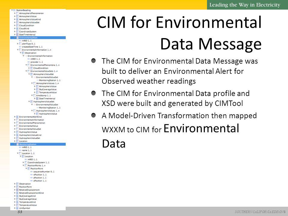 SOUTHERN CALIFORNIA EDISON® 33 CIM for Environmental Data Message The CIM for Environmental Data Message was built to deliver an Environmental Alert for Observed weather readings The CIM for Environmental Data profile and XSD were built and generated by CIMTool A Model-Driven Transformation then mapped WXXM to CIM for Environmental Data