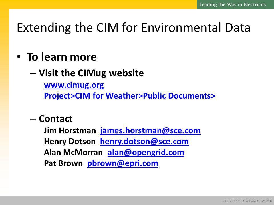 SOUTHERN CALIFORNIA EDISON® To learn more – Visit the CIMug website   Project>CIM for Weather>Public Documents> – Contact Jim Horstman Henry Dotson Alan McMorran Pat Brown Extending the CIM for Environmental Data