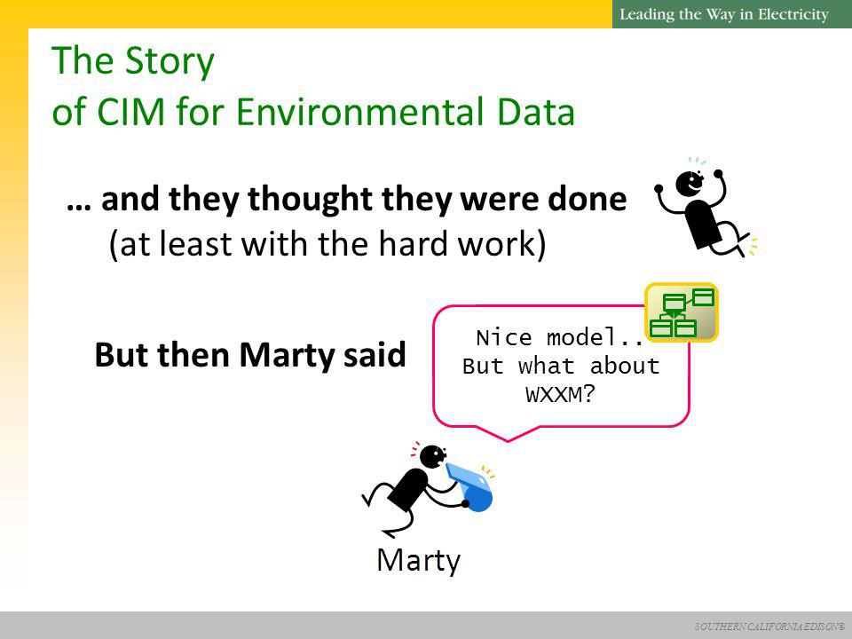 SOUTHERN CALIFORNIA EDISON® The Story of CIM for Environmental Data … and they thought they were done (at least with the hard work) But then Marty said Nice model..