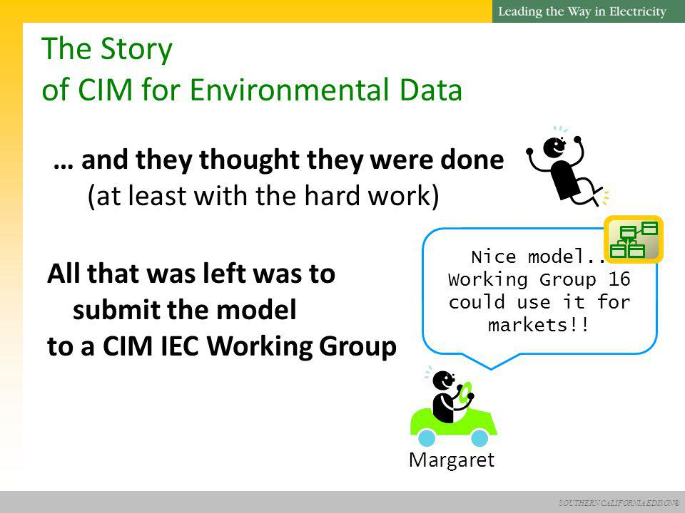 SOUTHERN CALIFORNIA EDISON® The Story of CIM for Environmental Data … and they thought they were done (at least with the hard work) All that was left was to submit the model to a CIM IEC Working Group Nice model..