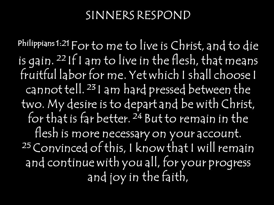 SINNERS RESPOND Philippians 1:21 For to me to live is Christ, and to die is gain.