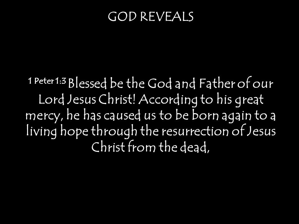 GOD REVEALS 1 Peter 1:3 Blessed be the God and Father of our Lord Jesus Christ.