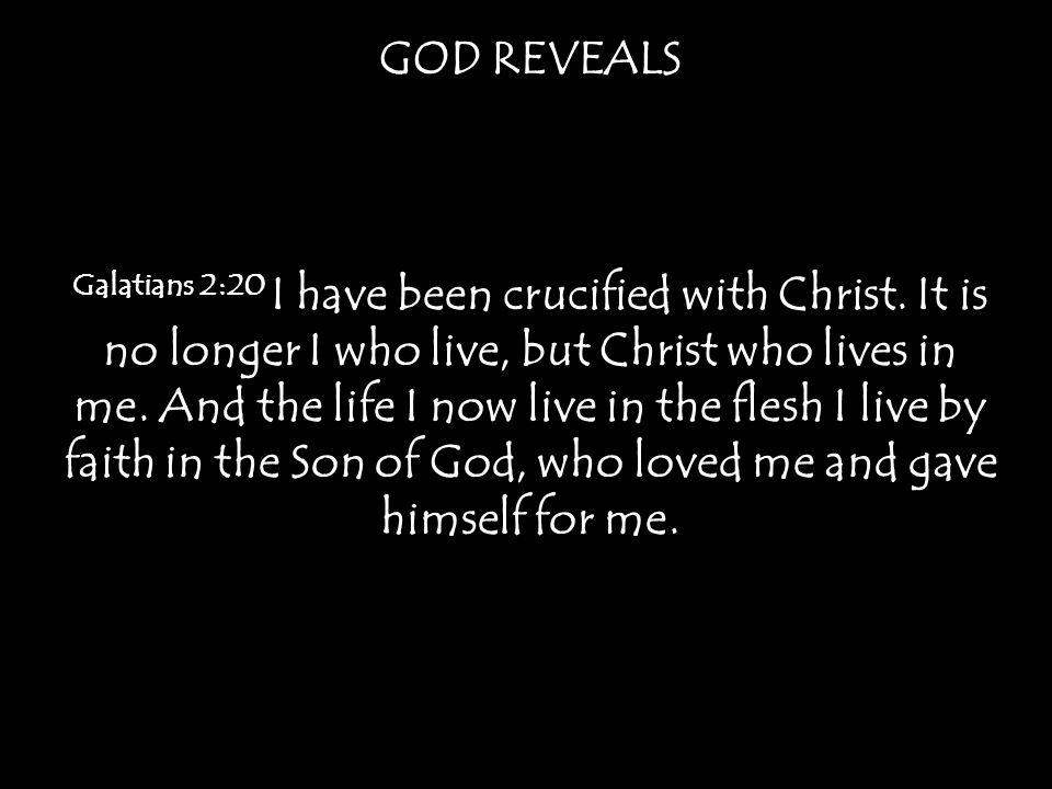 GOD REVEALS Galatians 2:20 I have been crucified with Christ.