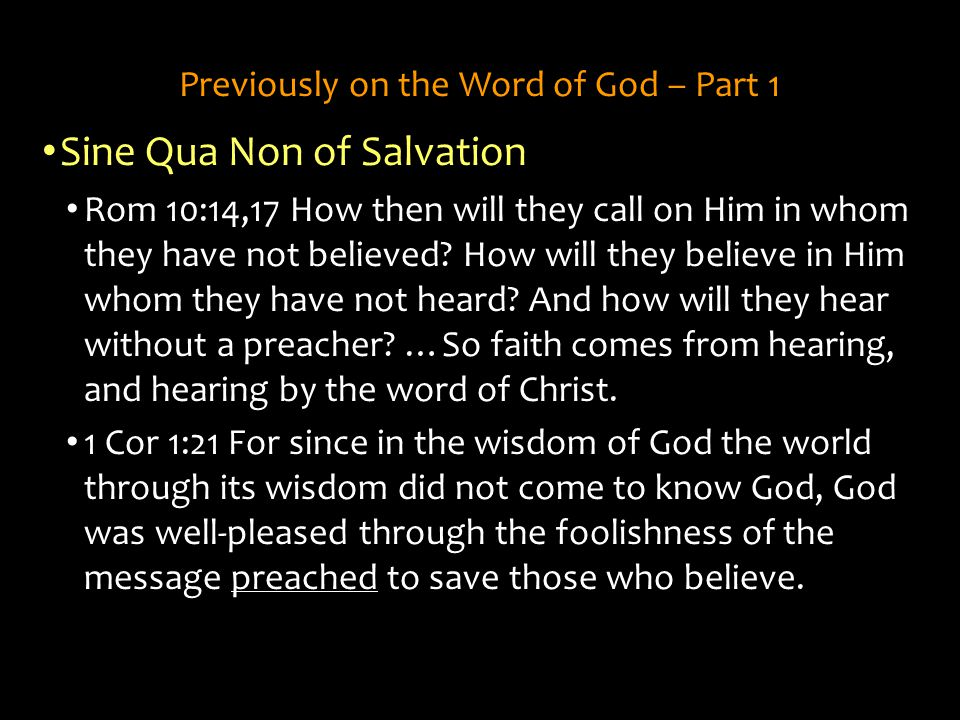 Previously on the Word of God – Part 1 Sine Qua Non of Salvation Rom 10:14,17 How then will they call on Him in whom they have not believed? How will
