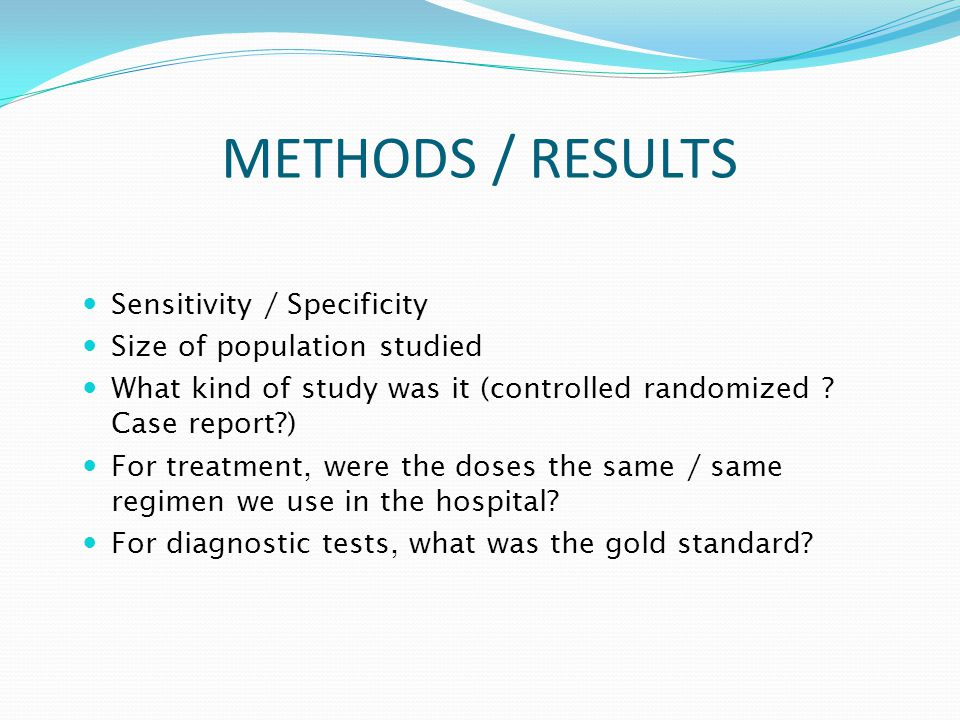Sensitivity / Specificity Size of population studied What kind of study was it (controlled randomized .