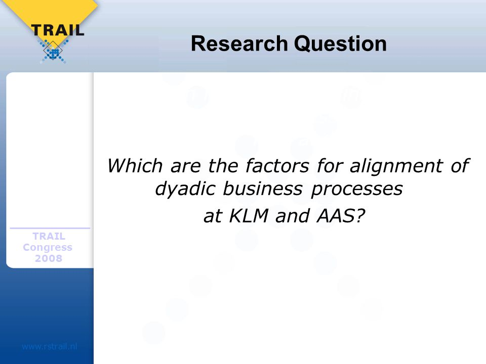 TRAIL Congress Research Question Which factors determine dyadic alignment of business processes at KLM and.