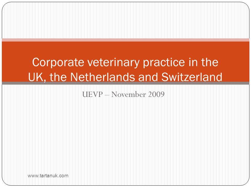 UEVP – November 2009 www.tartanuk.com Corporate veterinary practice in the UK, the Netherlands and Switzerland