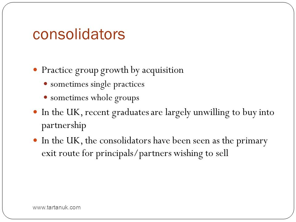 consolidators www.tartanuk.com Practice group growth by acquisition sometimes single practices sometimes whole groups In the UK, recent graduates are