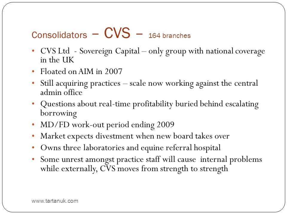 Consolidators – CVS – 164 branches www.tartanuk.com CVS Ltd - Sovereign Capital – only group with national coverage in the UK Floated on AIM in 2007 Still acquiring practices – scale now working against the central admin office Questions about real-time profitability buried behind escalating borrowing MD/FD work-out period ending 2009 Market expects divestment when new board takes over Owns three laboratories and equine referral hospital Some unrest amongst practice staff will cause internal problems while externally, CVS moves from strength to strength