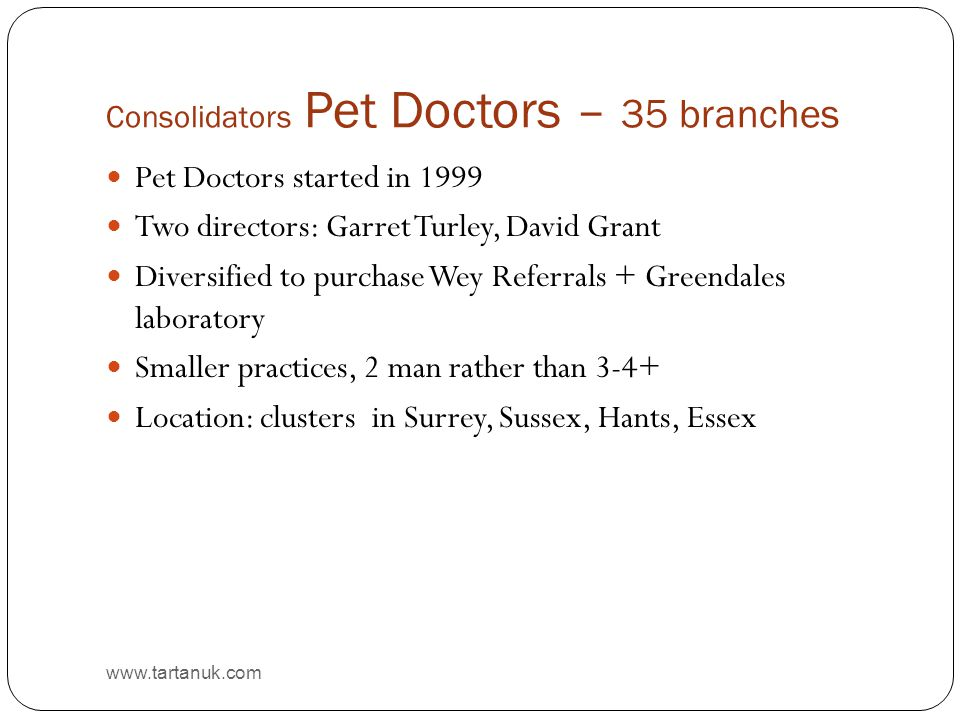 Consolidators Pet Doctors – 35 branches www.tartanuk.com Pet Doctors started in 1999 Two directors: Garret Turley, David Grant Diversified to purchase Wey Referrals + Greendales laboratory Smaller practices, 2 man rather than 3-4+ Location: clusters in Surrey, Sussex, Hants, Essex