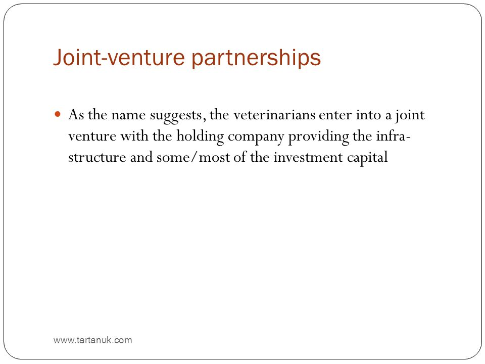 Joint-venture partnerships www.tartanuk.com As the name suggests, the veterinarians enter into a joint venture with the holding company providing the infra- structure and some/most of the investment capital
