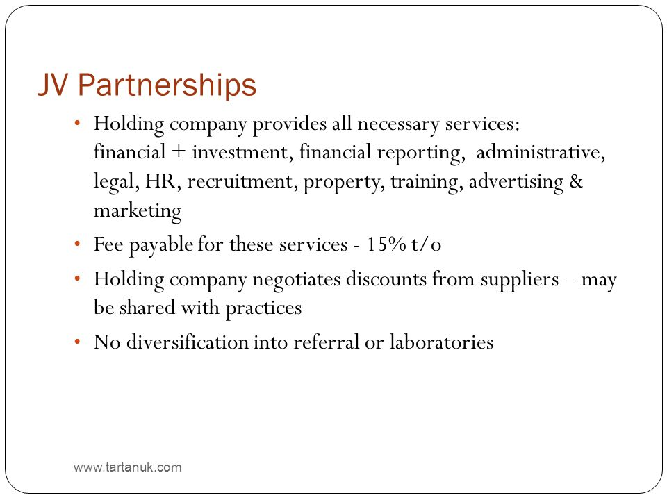 JV Partnerships www.tartanuk.com Holding company provides all necessary services: financial + investment, financial reporting, administrative, legal, HR, recruitment, property, training, advertising & marketing Fee payable for these services - 15% t/o Holding company negotiates discounts from suppliers – may be shared with practices No diversification into referral or laboratories