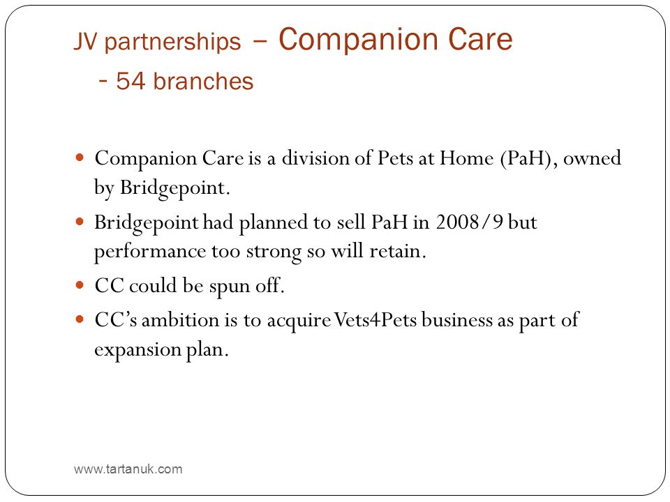 JV partnerships – Companion Care - 54 branches www.tartanuk.com Companion Care is a division of Pets at Home (PaH), owned by Bridgepoint. Bridgepoint