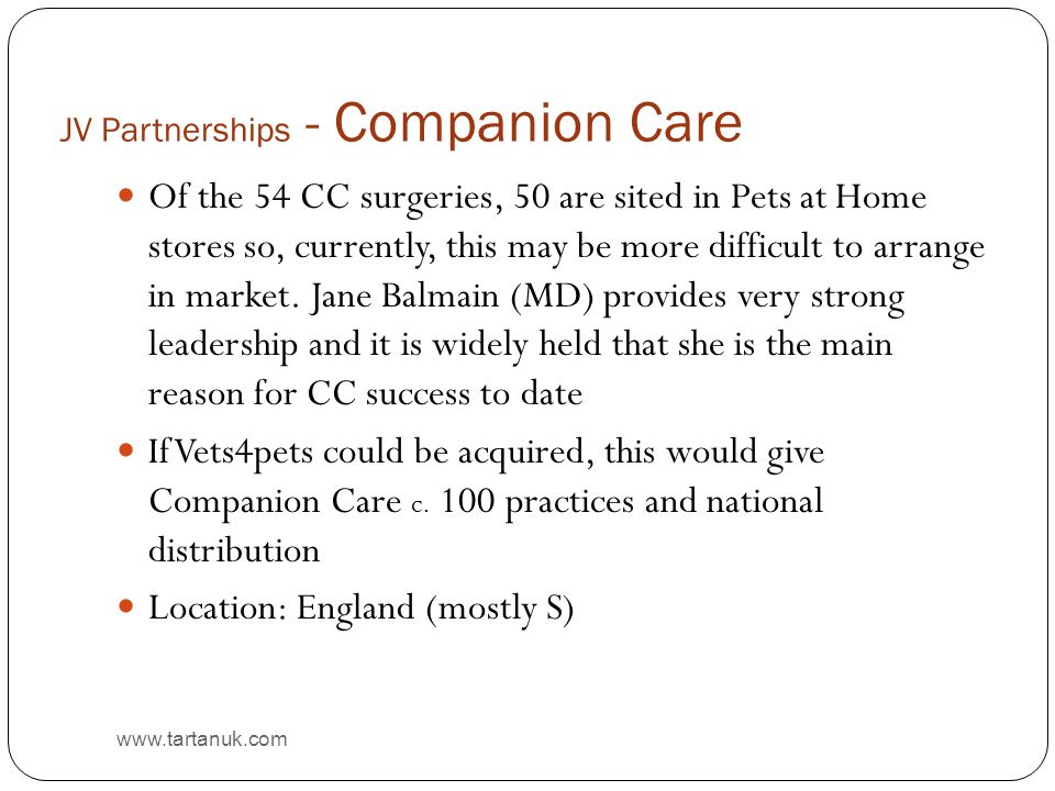 JV Partnerships - Companion Care www.tartanuk.com Of the 54 CC surgeries, 50 are sited in Pets at Home stores so, currently, this may be more difficult to arrange in market.