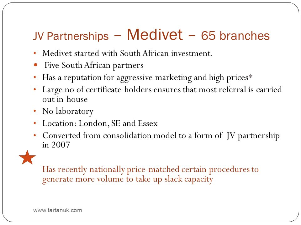JV Partnerships – Medivet – 65 branches www.tartanuk.com Medivet started with South African investment. Five South African partners Has a reputation f