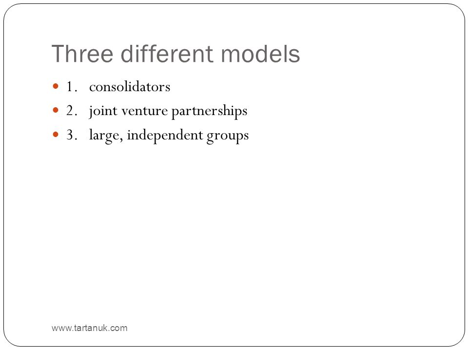Three different models www.tartanuk.com 1. consolidators 2. joint venture partnerships 3. large, independent groups