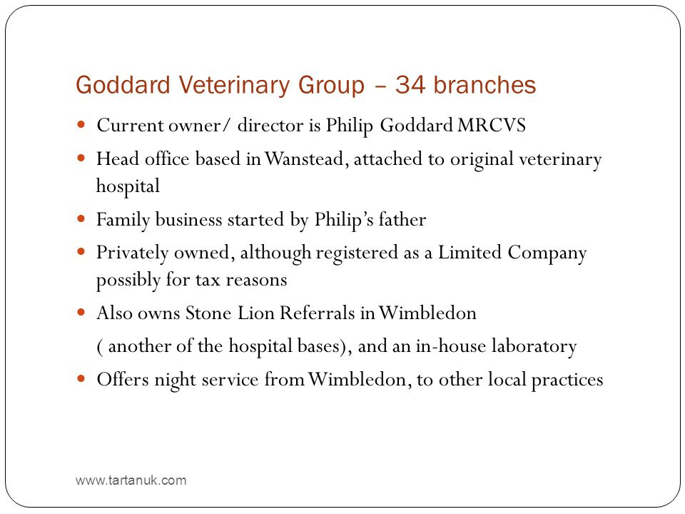 Goddard Veterinary Group – 34 branches www.tartanuk.com Current owner/ director is Philip Goddard MRCVS Head office based in Wanstead, attached to original veterinary hospital Family business started by Philip's father Privately owned, although registered as a Limited Company possibly for tax reasons Also owns Stone Lion Referrals in Wimbledon ( another of the hospital bases), and an in-house laboratory Offers night service from Wimbledon, to other local practices