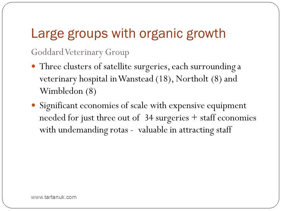 Large groups with organic growth www.tartanuk.com Goddard Veterinary Group Three clusters of satellite surgeries, each surrounding a veterinary hospit