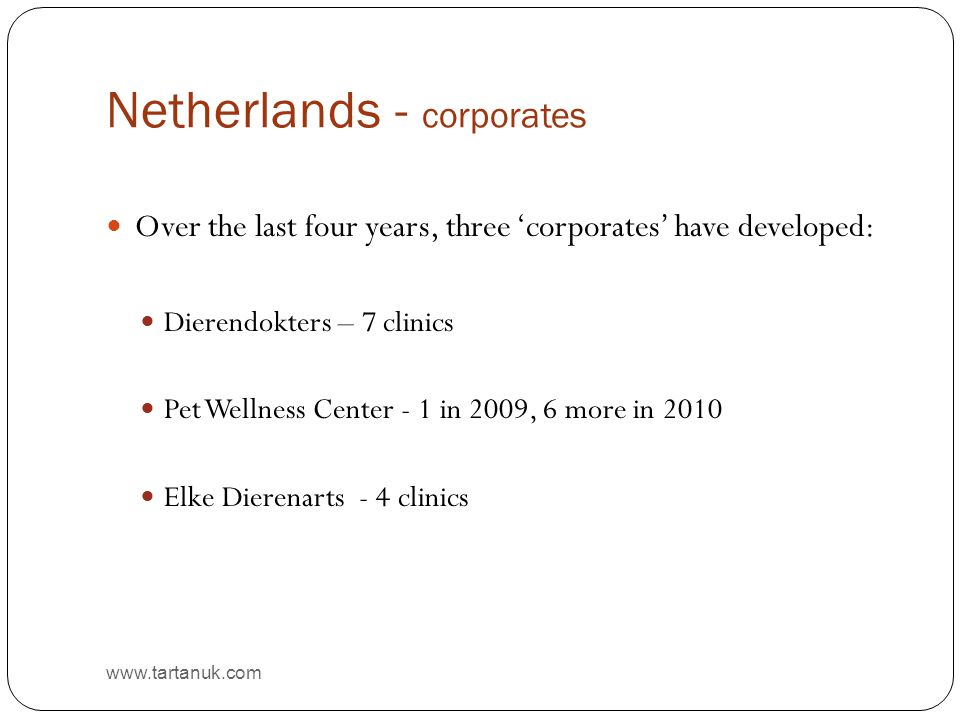 Netherlands - corporates www.tartanuk.com Over the last four years, three 'corporates' have developed: Dierendokters – 7 clinics Pet Wellness Center - 1 in 2009, 6 more in 2010 Elke Dierenarts - 4 clinics