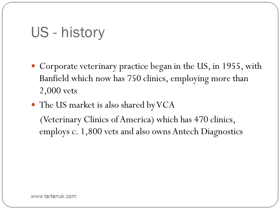US - history www.tartanuk.com Corporate veterinary practice began in the US, in 1955, with Banfield which now has 750 clinics, employing more than 2,0