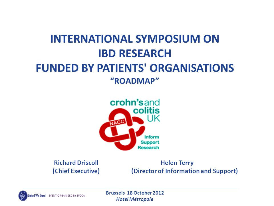 INTERNATIONAL SYMPOSIUM ON IBD RESEARCH FUNDED BY PATIENTS ORGANISATIONS ROADMAP Richard Driscoll Helen Terry (Chief Executive) (Director of Information and Support) Brussels 18 October 2012 Hotel Métropole EVENT ORGANIZED BY EFCCA