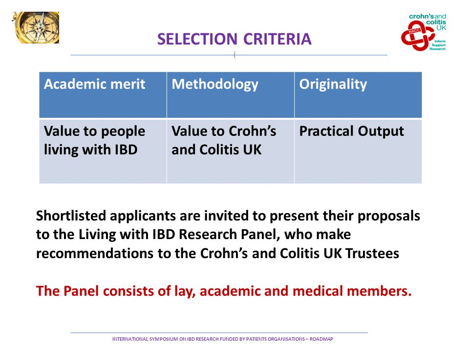 SELECTION CRITERIA ( INTERNATIONAL SYMPOSIUM ON IBD RESEARCH FUNDED BY PATIENTS ORGANISATIONS – ROADMAP Academic meritMethodologyOriginality Value to people living with IBD Value to Crohn's and Colitis UK Practical Output Shortlisted applicants are invited to present their proposals to the Living with IBD Research Panel, who make recommendations to the Crohn's and Colitis UK Trustees The Panel consists of lay, academic and medical members.
