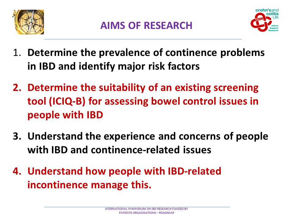 AIMS OF RESEARCH INTERNATIONAL SYMPOSIUM ON IBD RESEARCH FUNDED BY PATIENTS ORGANISATIONS – ROADMAP 1.Determine the prevalence of continence problems in IBD and identify major risk factors 2.Determine the suitability of an existing screening tool (ICIQ-B) for assessing bowel control issues in people with IBD 3.Understand the experience and concerns of people with IBD and continence-related issues 4.Understand how people with IBD-related incontinence manage this.