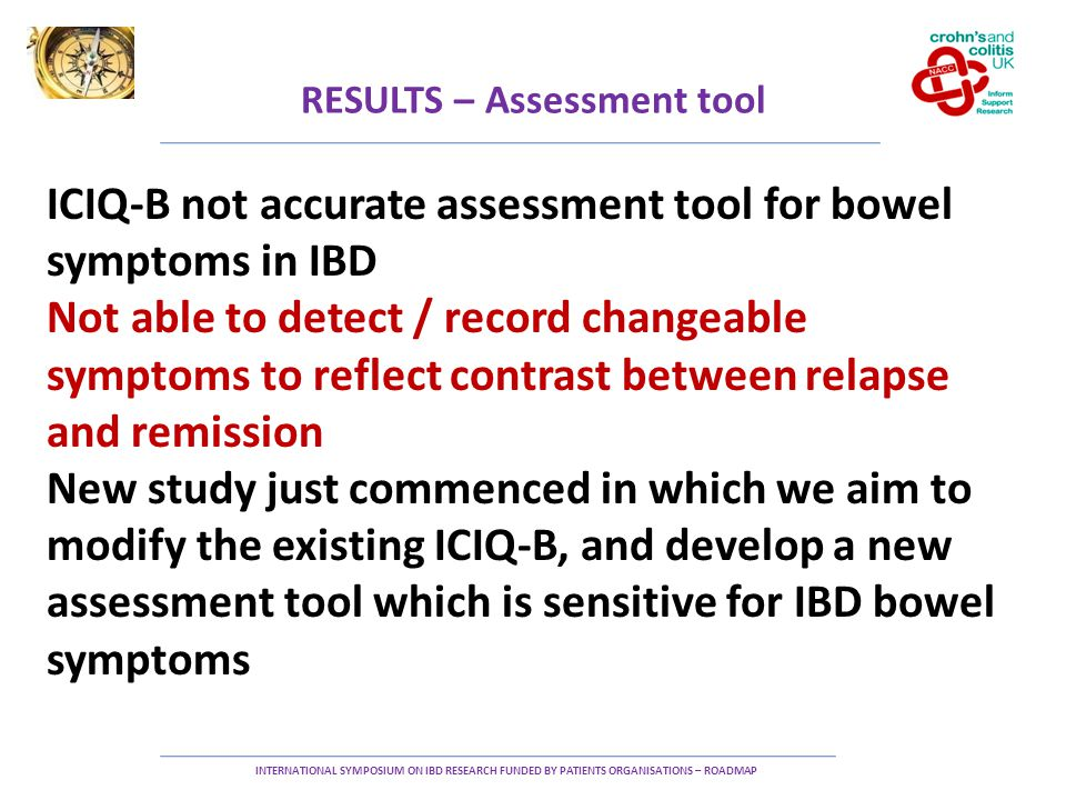 RESULTS – Assessment tool INTERNATIONAL SYMPOSIUM ON IBD RESEARCH FUNDED BY PATIENTS ORGANISATIONS – ROADMAP ICIQ-B not accurate assessment tool for bowel symptoms in IBD Not able to detect / record changeable symptoms to reflect contrast between relapse and remission New study just commenced in which we aim to modify the existing ICIQ-B, and develop a new assessment tool which is sensitive for IBD bowel symptoms