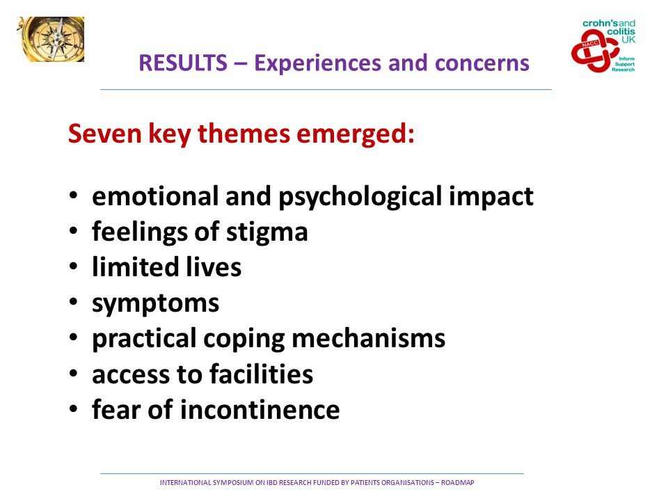 RESULTS – Experiences and concerns INTERNATIONAL SYMPOSIUM ON IBD RESEARCH FUNDED BY PATIENTS ORGANISATIONS – ROADMAP Seven key themes emerged: emotional and psychological impact feelings of stigma limited lives symptoms practical coping mechanisms access to facilities fear of incontinence