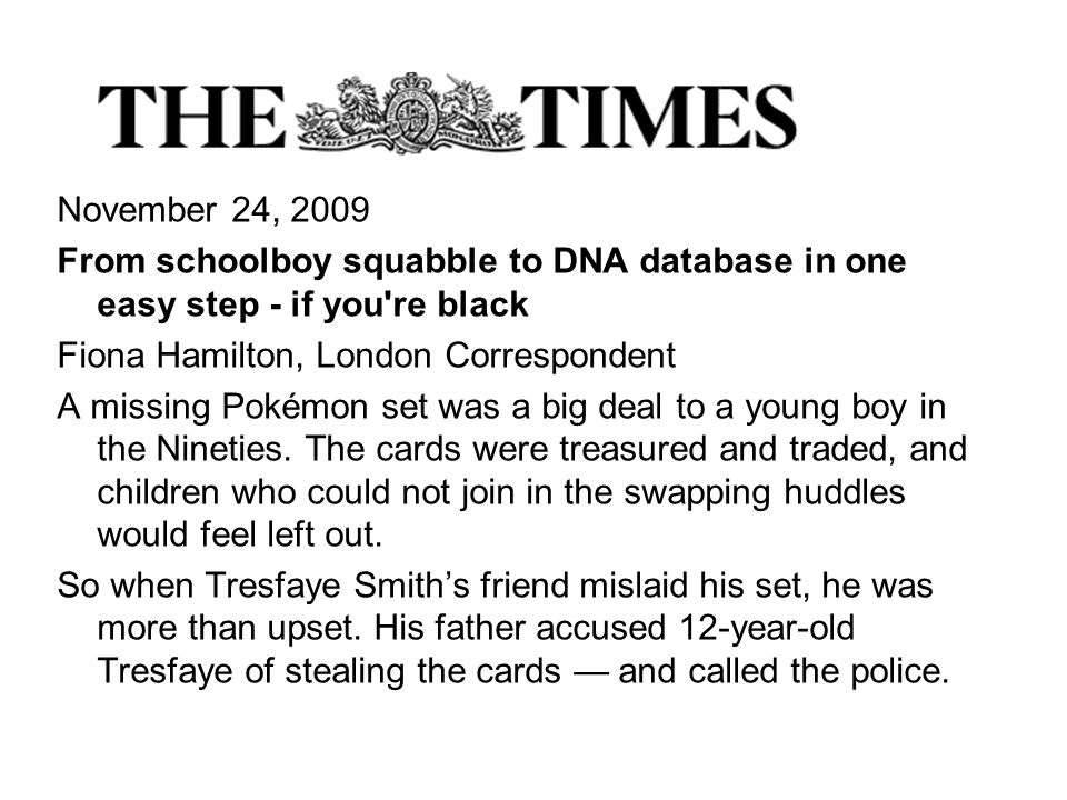 November 24, 2009 From schoolboy squabble to DNA database in one easy step - if you re black Fiona Hamilton, London Correspondent A missing Pokémon set was a big deal to a young boy in the Nineties.