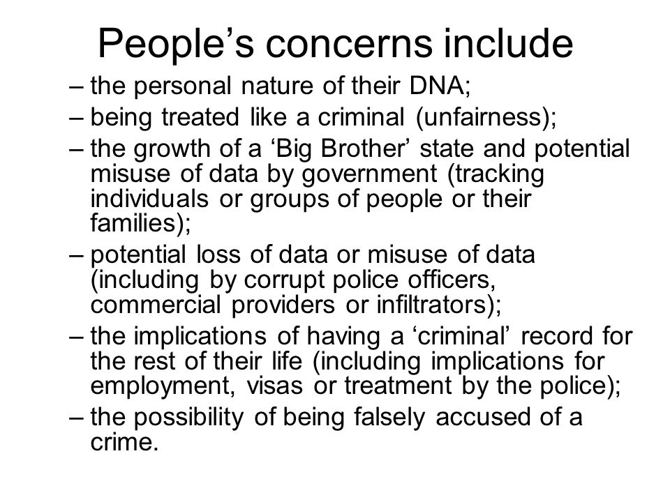 People's concerns include –the personal nature of their DNA; –being treated like a criminal (unfairness); –the growth of a 'Big Brother' state and potential misuse of data by government (tracking individuals or groups of people or their families); –potential loss of data or misuse of data (including by corrupt police officers, commercial providers or infiltrators); –the implications of having a 'criminal' record for the rest of their life (including implications for employment, visas or treatment by the police); –the possibility of being falsely accused of a crime.