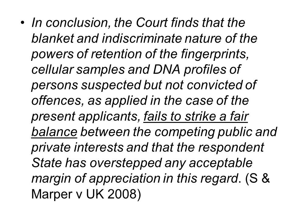 In conclusion, the Court finds that the blanket and indiscriminate nature of the powers of retention of the fingerprints, cellular samples and DNA profiles of persons suspected but not convicted of offences, as applied in the case of the present applicants, fails to strike a fair balance between the competing public and private interests and that the respondent State has overstepped any acceptable margin of appreciation in this regard.