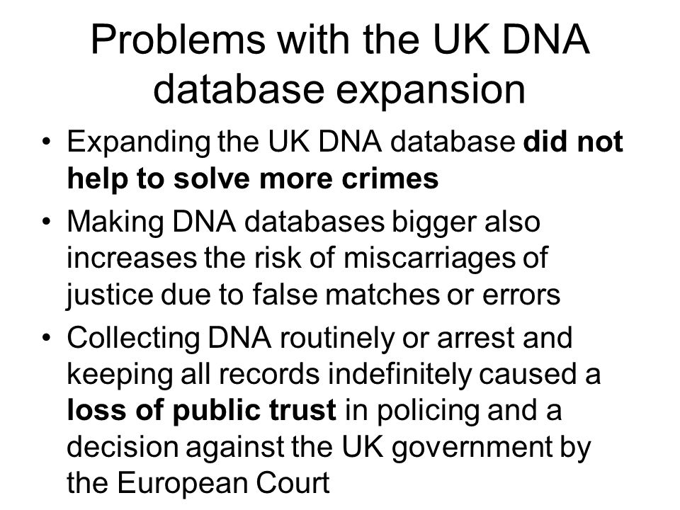 Problems with the UK DNA database expansion Expanding the UK DNA database did not help to solve more crimes Making DNA databases bigger also increases the risk of miscarriages of justice due to false matches or errors Collecting DNA routinely or arrest and keeping all records indefinitely caused a loss of public trust in policing and a decision against the UK government by the European Court