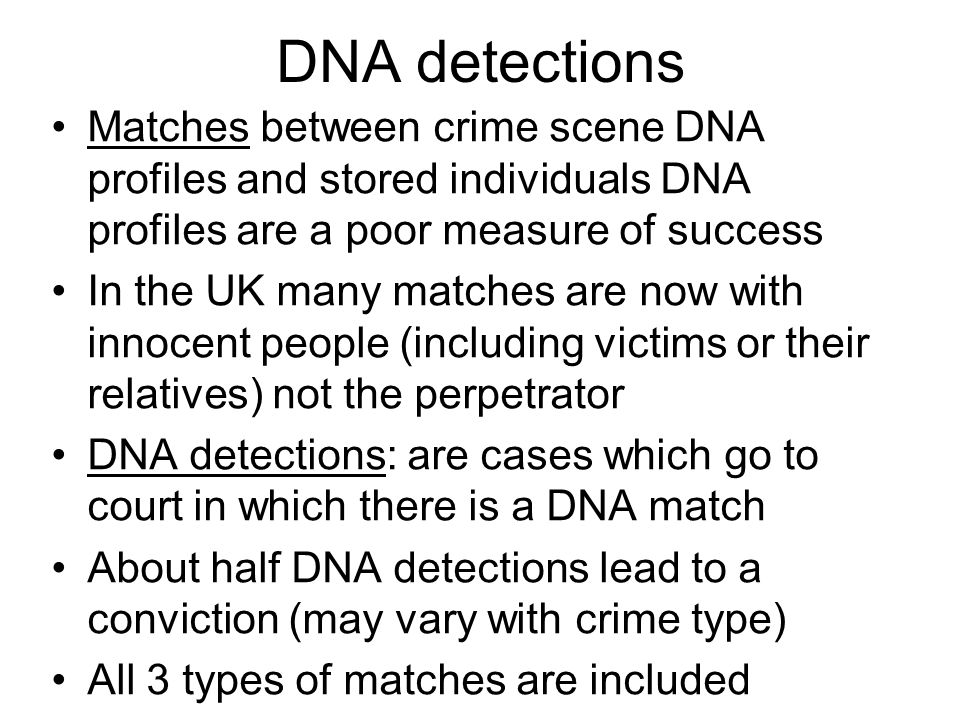 DNA detections Matches between crime scene DNA profiles and stored individuals DNA profiles are a poor measure of success In the UK many matches are now with innocent people (including victims or their relatives) not the perpetrator DNA detections: are cases which go to court in which there is a DNA match About half DNA detections lead to a conviction (may vary with crime type) All 3 types of matches are included
