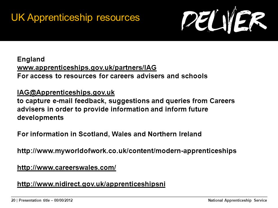 20 | Presentation title – 00/00/2012 UK Apprenticeship resources National Apprenticeship Service England www.apprenticeships.gov.uk/partners/IAG For access to resources for careers advisers and schools IAG@Apprenticeships.gov.uk to capture e-mail feedback, suggestions and queries from Careers advisers in order to provide information and inform future developments For information in Scotland, Wales and Northern Ireland http://www.myworldofwork.co.uk/content/modern-apprenticeships http://www.careerswales.com/ http://www.nidirect.gov.uk/apprenticeshipsni
