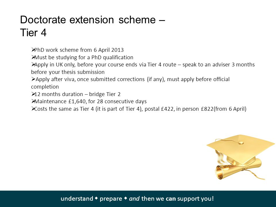 Doctorate extension scheme – Tier 4  PhD work scheme from 6 April 2013  Must be studying for a PhD qualification  Apply in UK only, before your cou
