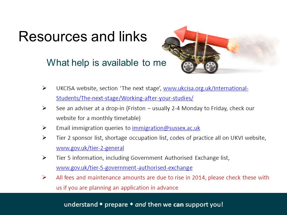 Resources and links  UKCISA website, section 'The next stage', www.ukcisa.org.uk/International- Students/The-next-stage/Working-after-your-studies/www.ukcisa.org.uk/International- Students/The-next-stage/Working-after-your-studies/  See an adviser at a drop-in (Friston – usually 2-4 Monday to Friday, check our website for a monthly timetable)  Email immigration queries to immigration@sussex.ac.ukimmigration@sussex.ac.uk  Tier 2 sponsor list, shortage occupation list, codes of practice all on UKVI website, www.gov.uk/tier-2-general www.gov.uk/tier-2-general  Tier 5 information, including Government Authorised Exchange list, www.gov.uk/tier-5-government-authorised-exchange www.gov.uk/tier-5-government-authorised-exchange  All fees and maintenance amounts are due to rise in 2014, please check these with us if you are planning an application in advance What help is available to me understand  prepare  and then we can support you!