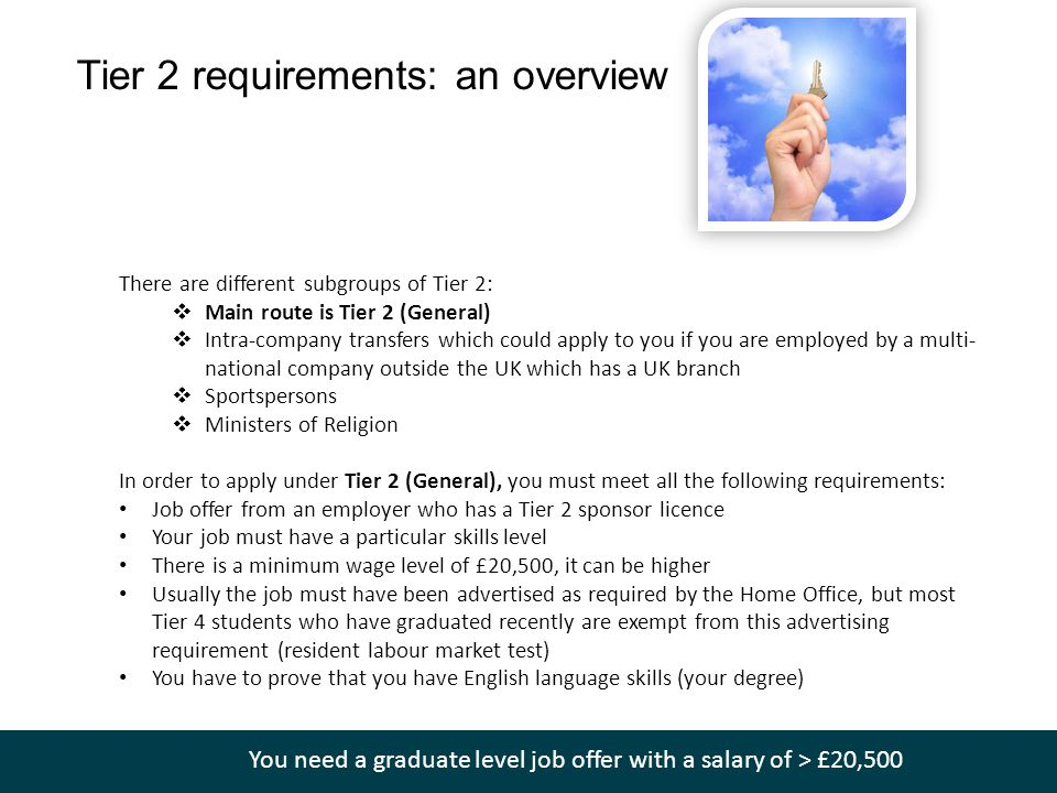 Tier 2 requirements: an overview There are different subgroups of Tier 2:  Main route is Tier 2 (General)  Intra-company transfers which could apply to you if you are employed by a multi- national company outside the UK which has a UK branch  Sportspersons  Ministers of Religion In order to apply under Tier 2 (General), you must meet all the following requirements: Job offer from an employer who has a Tier 2 sponsor licence Your job must have a particular skills level There is a minimum wage level of £20,500, it can be higher Usually the job must have been advertised as required by the Home Office, but most Tier 4 students who have graduated recently are exempt from this advertising requirement (resident labour market test) You have to prove that you have English language skills (your degree) You need a graduate level job offer with a salary of > £20,500