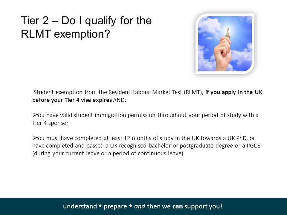 Tier 2 – Do I qualify for the RLMT exemption? Student exemption from the Resident Labour Market Test (RLMT), if you apply in the UK before your Tier 4