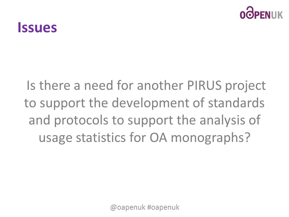 Issues Is there a need for another PIRUS project to support the development of standards and protocols to support the analysis of usage statistics for OA monographs.