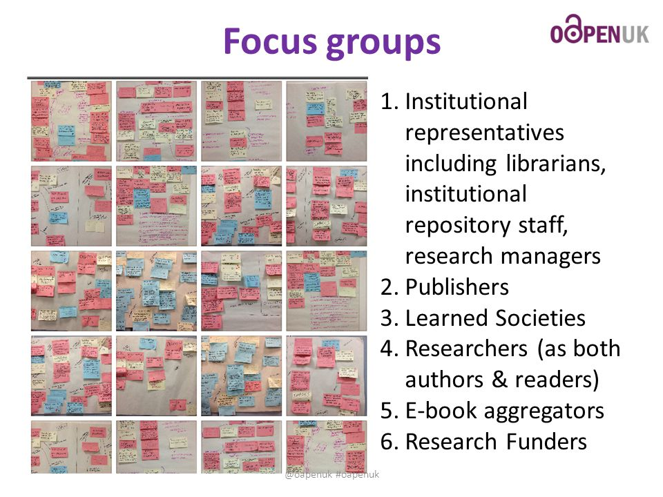 Focus groups @oapenuk #oapenuk 1.Institutional representatives including librarians, institutional repository staff, research managers 2.Publishers 3.Learned Societies 4.Researchers (as both authors & readers) 5.E-book aggregators 6.Research Funders