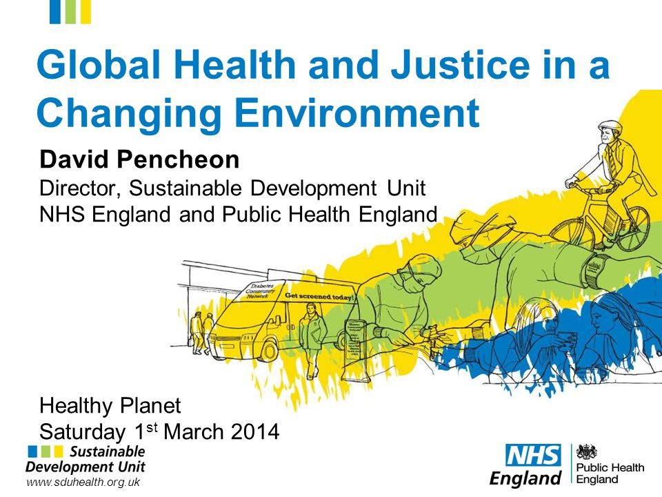 www.sduhealth.org.uk Global Health and Justice in a Changing Environment David Pencheon Director, Sustainable Development Unit NHS England and Public Health England Healthy Planet Saturday 1 st March 2014