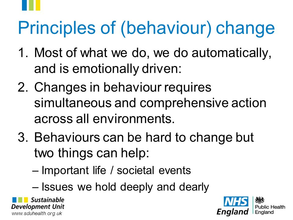 www.sduhealth.org.uk Principles of (behaviour) change 1.Most of what we do, we do automatically, and is emotionally driven: 2.Changes in behaviour requires simultaneous and comprehensive action across all environments.