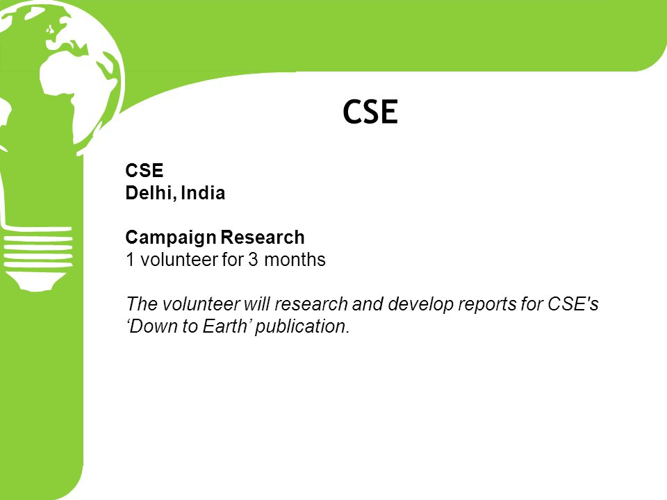 CSE Delhi, India Campaign Research 1 volunteer for 3 months The volunteer will research and develop reports for CSE s 'Down to Earth' publication.